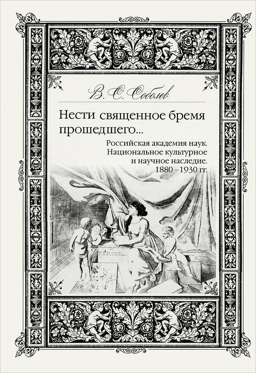 Нести священное бремя прошедшего... Российская Академия Наук. Национальное культурное и научное наследие. 1880-1930 гг.