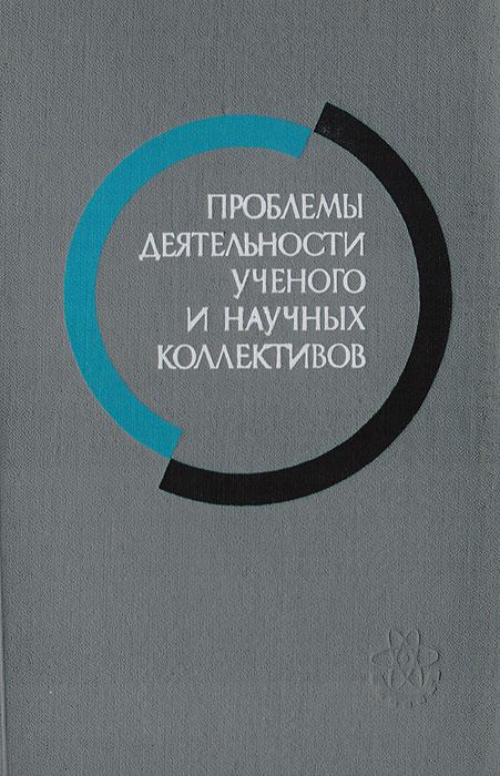 Проблемы деятельности ученого и научных коллективов. Выпуск 6 (материалы к III всесоюзной конференции)