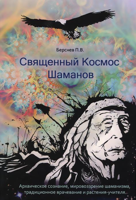 Священный Космос Шаманов. Архаическое сознание, мировоззрение шаманизма, традиционное врачевание и растения-учителя