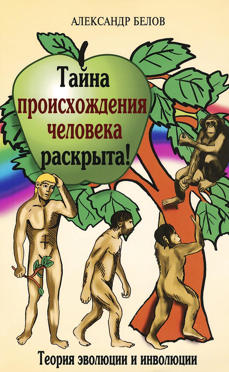 Тайна происхождения человека раскрыта! Теория эволюции и инволюции ( 978-5-00053-273-7 )