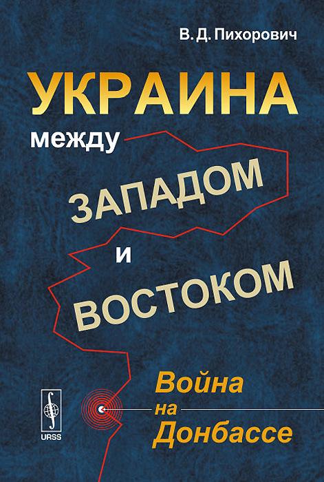 Украина между Западом и Востоком. Война на Донбассе ( 978-5-9710-1582-6 )