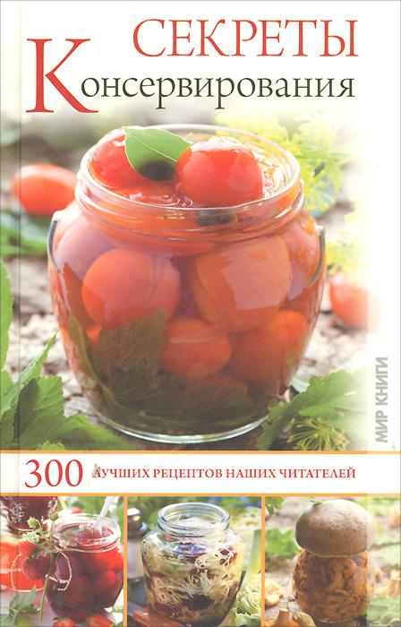 Секреты консервирования. 300 лучших рецептов наших читателей