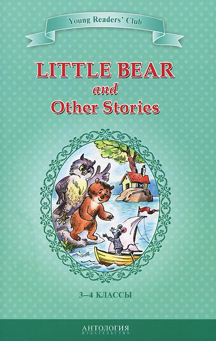Little Bear and Other Stories / Маленький медвежонок и другие рассказы. 3-4 классы. Книга для чтения на английском языке