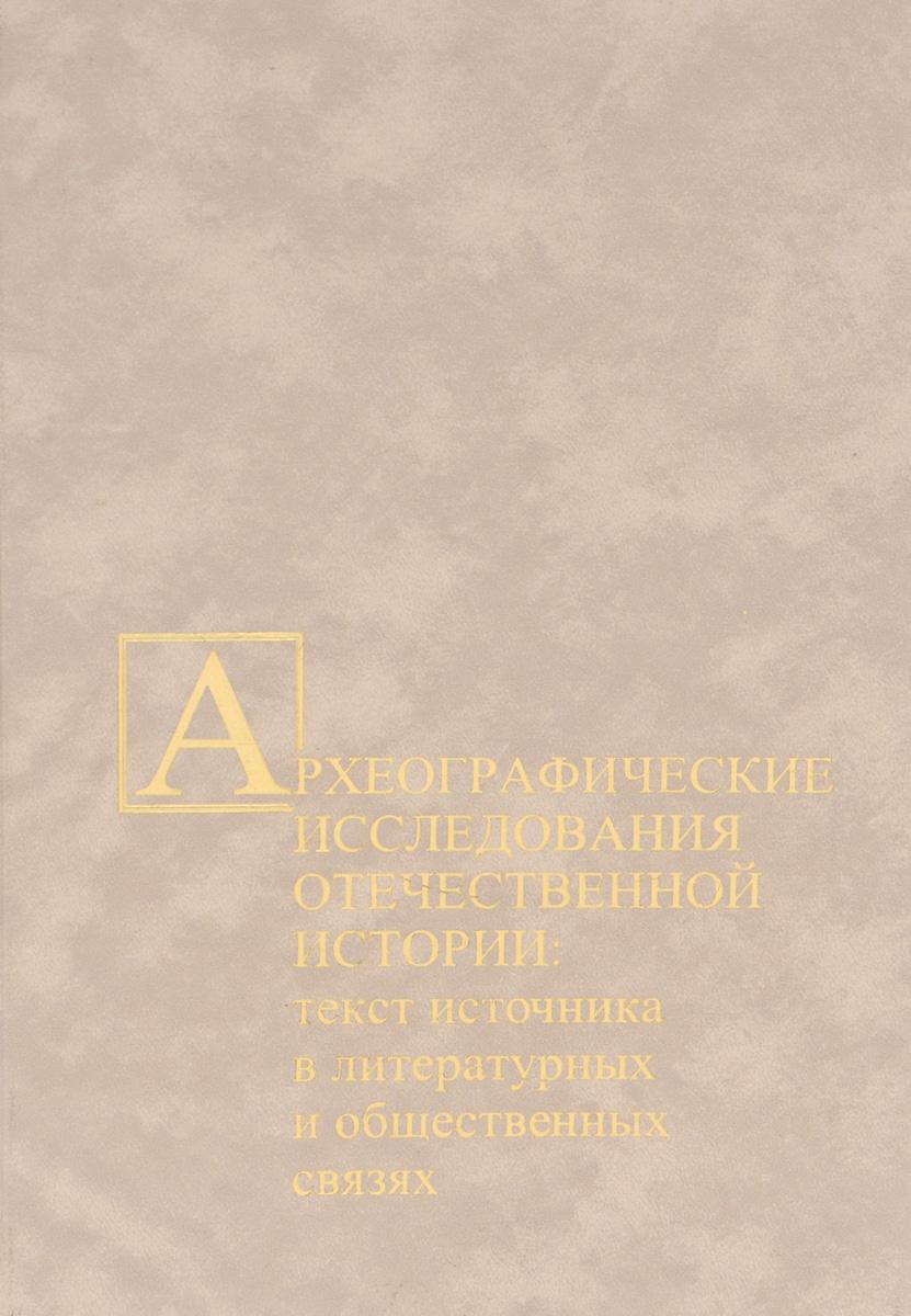 Археографические исследования отечественной истории. Текст источника в литературных и общественных связях