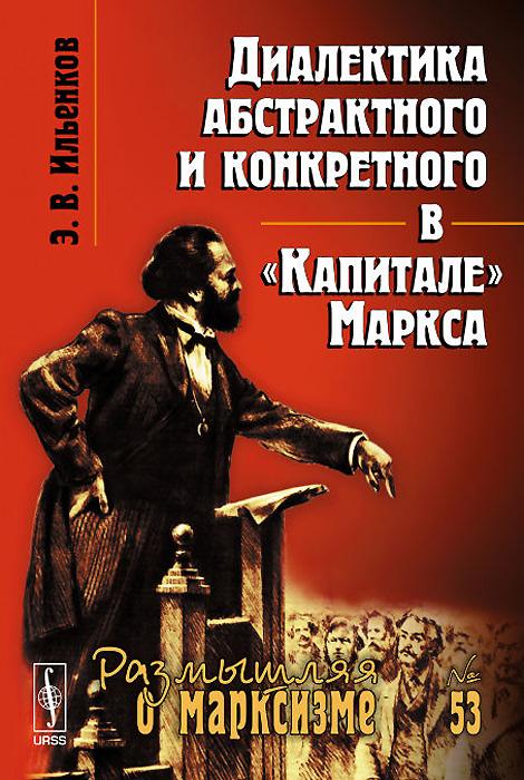 Диалектика абстрактного и конкретного в Капитале Маркса12296407Вниманию читателя предлагается книга известного отечественного философа Э.В.Ильенкова, в которой исследуется философское значение КАПИТАЛА, выдающегося труда Карла Маркса. Автор всесторонне изучает одну из наиболее существенных и интересных сторон диалектического метода, охарактеризованную самим Марксом как способ восхождения от абстрактного к конкретному. Книга предназначена философам, историкам, обществоведам, а также широкому кругу читателей, интересующихся марксистской философией.