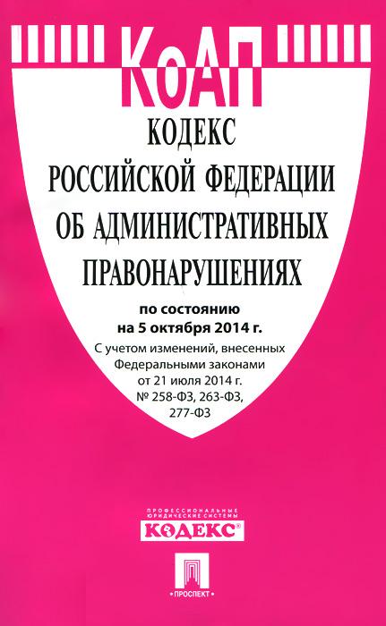 Кодекс Российской Федерации об административных правонарушениях. По состоянию на 05 октября 2014 года ( 978-5-392-17447-8 )