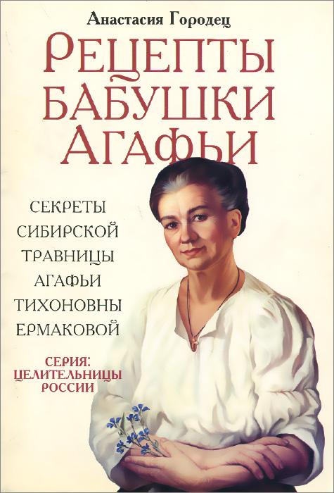 Рецепты бабушки Агафьи. Секреты сибирской травницы Агафьи Тихоновны Ермаковой