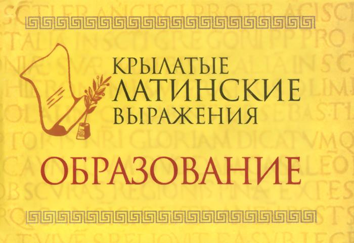 Крылатые латинские выражения. Образование (миниатюрное издание) ( 978-966-03-6766-1 )