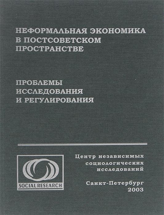 Неформальная экономика в постсоветском пространстве. Проблемы исследования и регулирования ( 5-98237-001-0 )