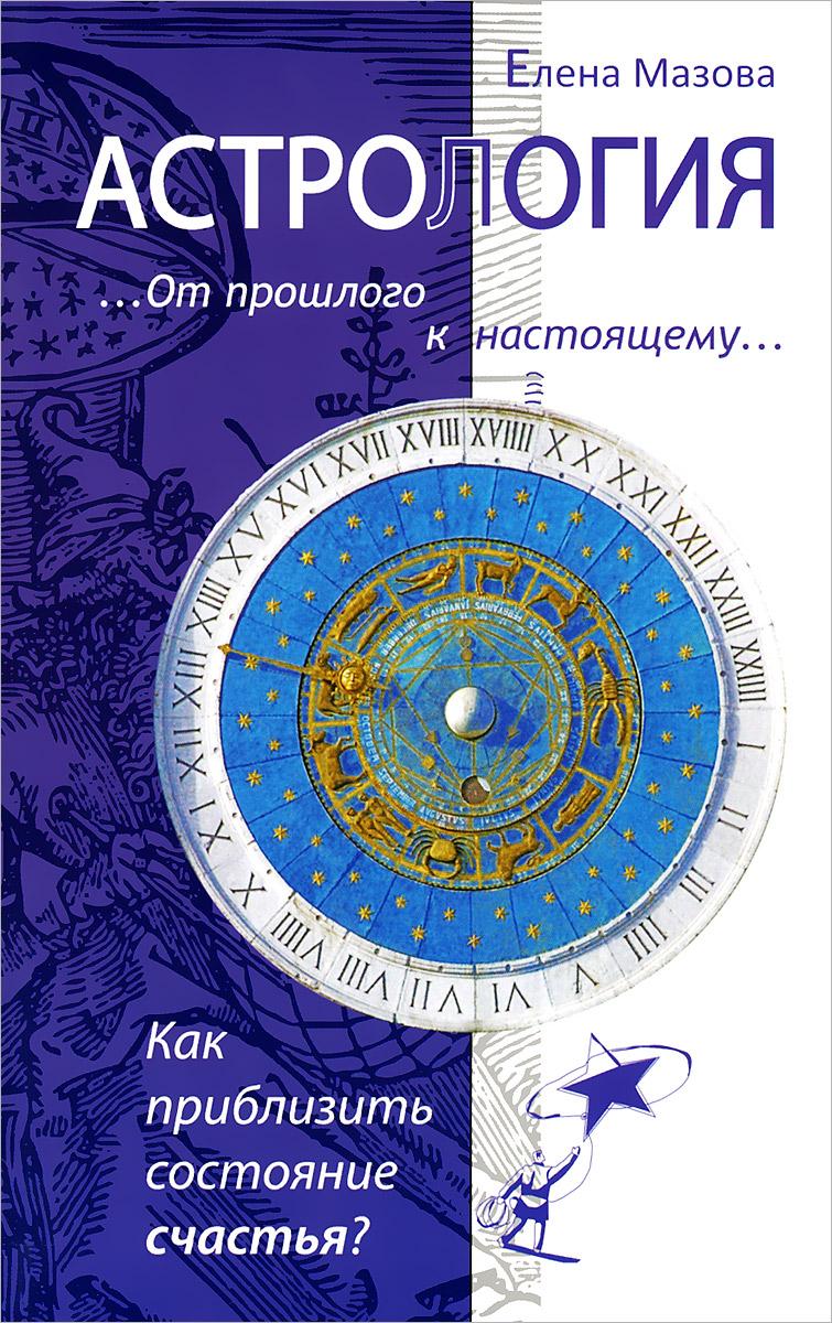 Астрология. От прошлого к настоящему. Как приблизить состояние счастья? ( 978-5-00053-264-5 )