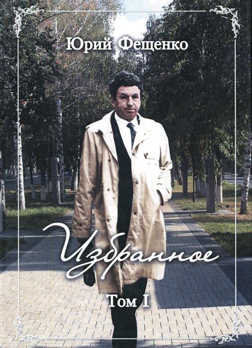Юрий Фещенко. Избранное. Том I
