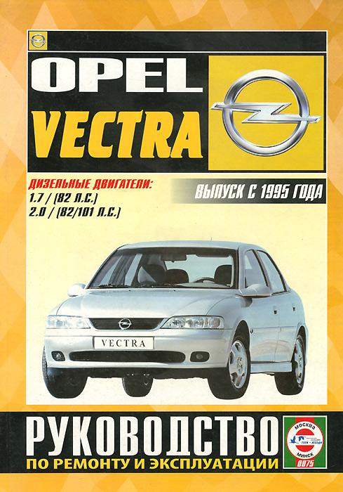 Zakazat.ru: Opel Vectra Выпуск с 1995 г. Дизельные двигатели: 1,7 (82 л.с.), 2,0 (82/101 л.с.). Руководство по ремонту и эксплуатации