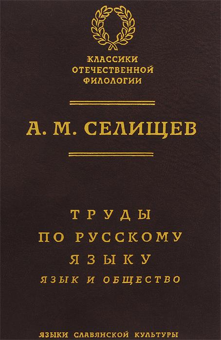 А. М. Селищев. Труды по русскому языку. Том 1. Язык и общество