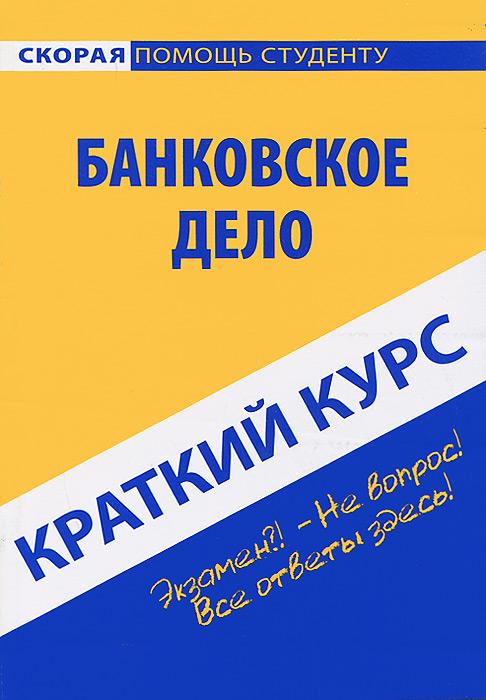 Краткий курс по банковскому делу. Учебное пособие ( 978-5-409-00700-3 )