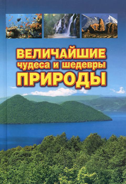 Величайшие чудеса и шедевры природы ( 978-5-89808-091-4 )