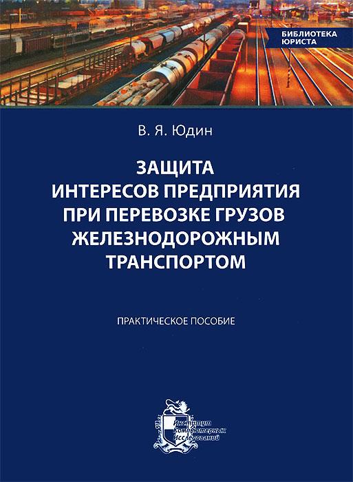 Защита интересов предприятия при перевозке грузов железнодорожным транспортом. Практическое пособие ( 978-5-93972-982-6 )