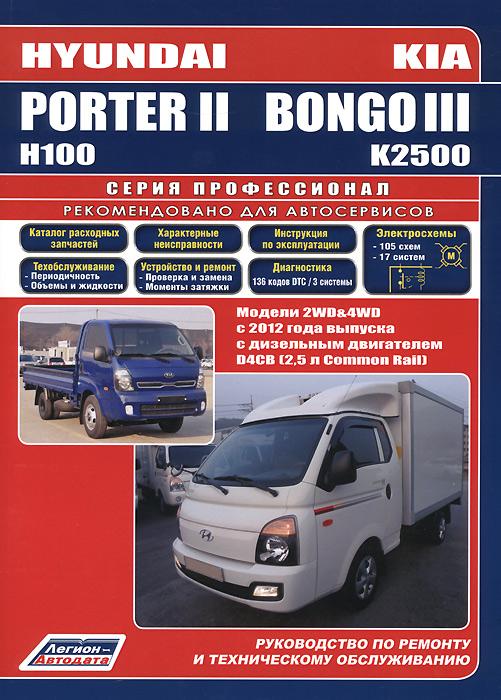 Hyundai Porter II / Н100 & KIA Bongo III / К2500. Модели 2WD&4WD с 2012 года выпуска c дизельным двигателем D4CB (2,5 л. Common Rail). Характерные неисправности. Руководство по ремонту и техническому обслуживанию