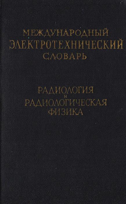 Международный электротехнический словарь. Радиология и радиологическая физика