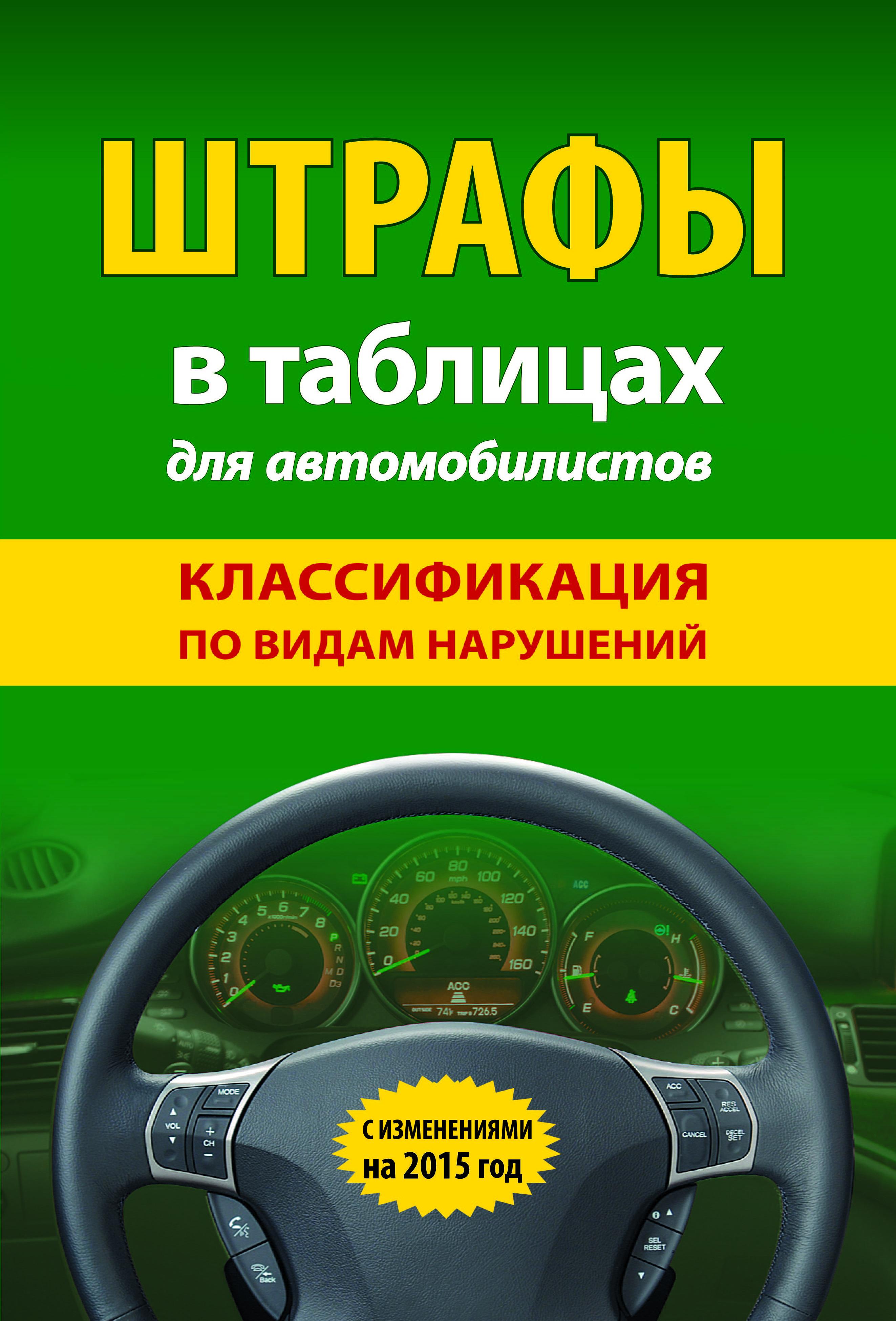 Штрафы в таблицах для автомобилистов с изм. на 2015 (классификация по видам нарушений) ( 978-5-699-76604-8 )