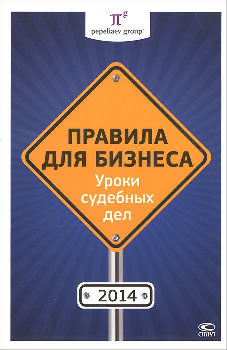 Правила для бизнеса 2014. Уроки судебных дел ( 978-5-8354-1071-2 )