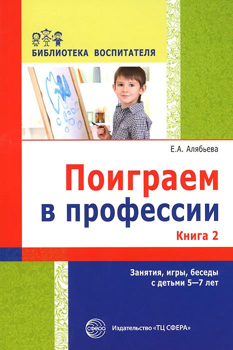 Поиграем в профессии. Книга 2. Занятия, игры и беседы с детьми 5-7 лет ( 978-5-9949-1081-8 , 978-5-9949-1088-7 )