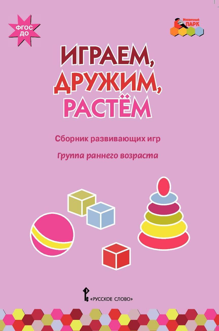Играем, дружим, растем. Сборник развивающих игр. Группа раннего возраста ( 978-5-00007-941-6 )