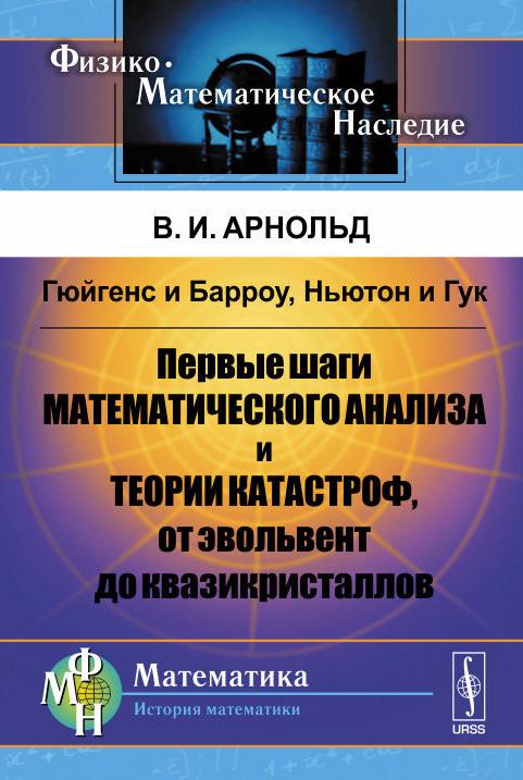 Гюйгенс и Барроу, Ньютон и Гук. Первые шаги математического анализа и теории катастроф, от эвольвент до квазикристаллов ( 978-5-9710-1625-0 )