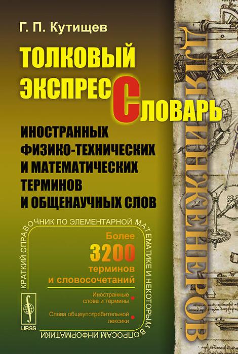 Толковый экспресс-словарь иностранных физико-технических и математических терминов и общенаучных слов (для инженеров)