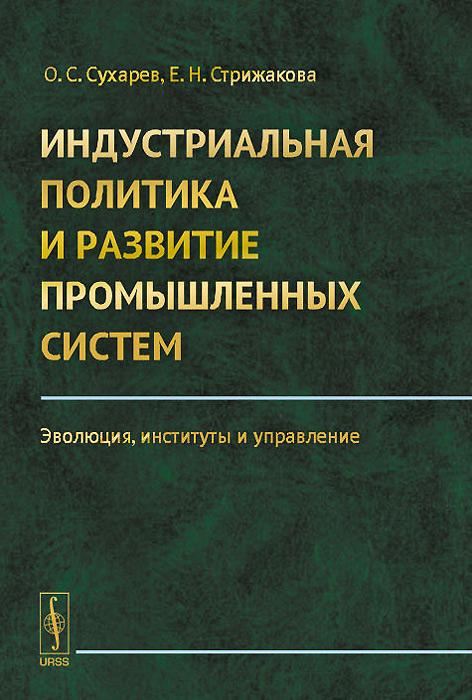 Индустриальная политика и развитие промышленных систем. Эволюция, институты и управление ( 978-5-9710-1666-3 )