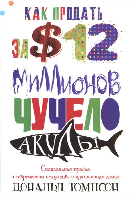 Как продать за 12 миллионов долларов чучело акулы. Скандальная правда о современном искусстве и аукционных домах