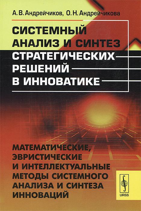 Системный анализ и синтез стратегических решений в инноватике. Математические, эвристические и интеллектуальные методы системного анализа и синтеза инноваций. Учебное пособие