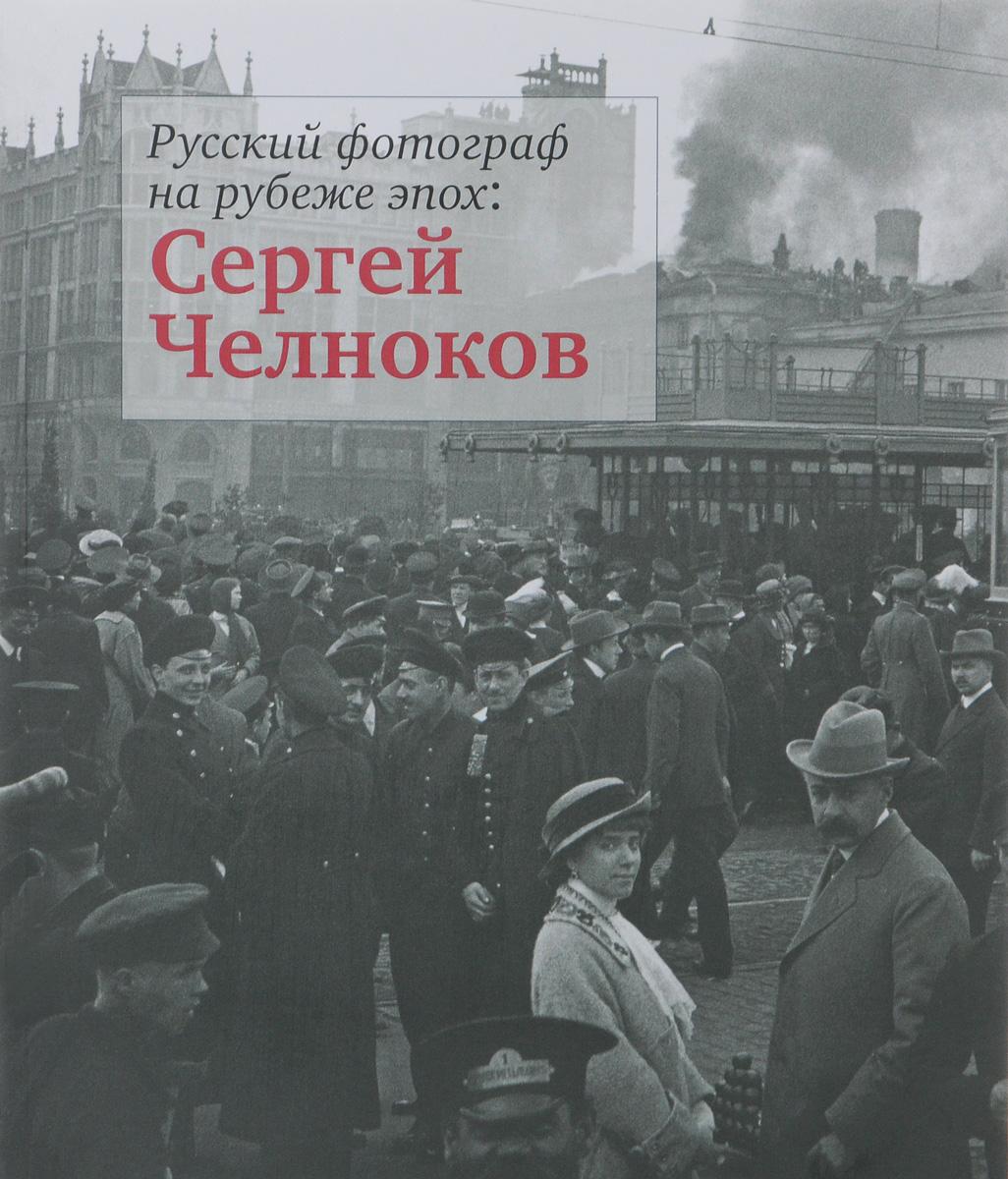 Русский фотограф на рубеже эпох. Сергей Челноков ( 978-5-94607-178-9 )