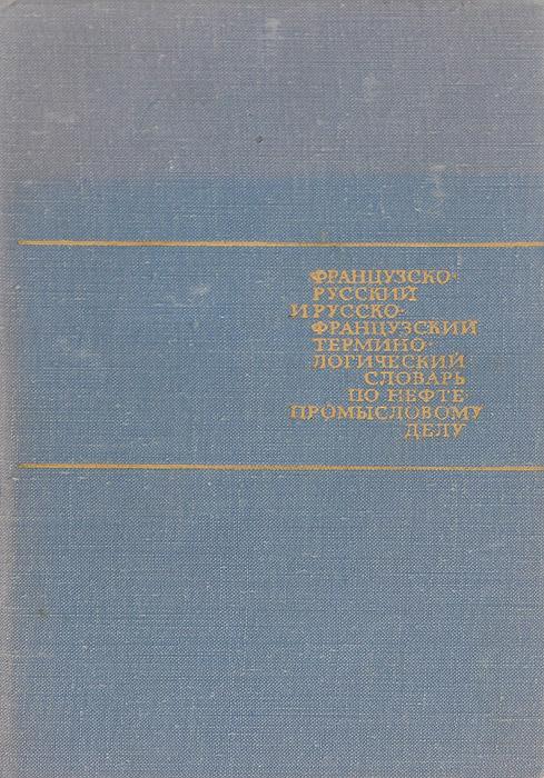 Французско-русский и русско-французский терминологический словарь по нефтепромысловому делу для неязыковых вузов