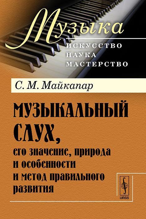 Музыкальный слух, его значение, природа и особенности и метод правильного развития ( 978-5-382-01396-1 )