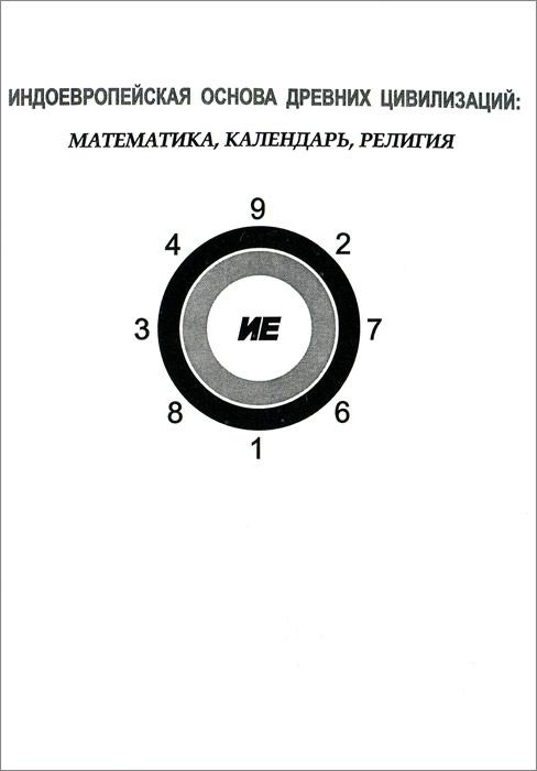 Индоевропейская основа древних цивилизаций. Математика, календарь, религия ( 978-5-87140-356-3 )