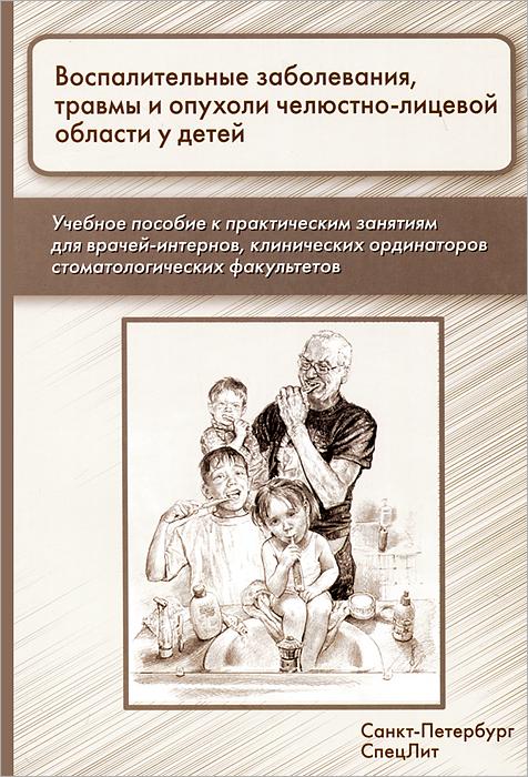 Воспалительные заболевания, травмы и опухоли челюстно-лицевой области у детей. Учебное пособие ( 978-5-299-00618-6 )