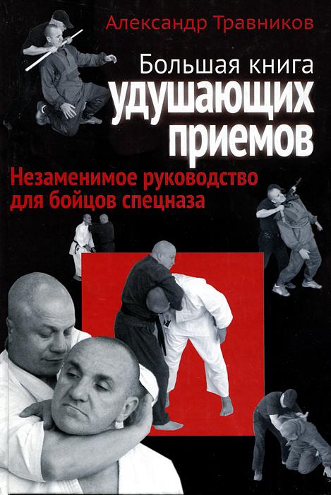 Большая книга удушающих приемов. Незаменимое руководство для бойцов спецназа. Александр Травников
