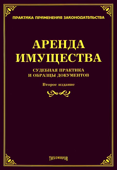 Аренда имущества. Судебная практика и образцы документов ( 978-5-89194-775-7 )