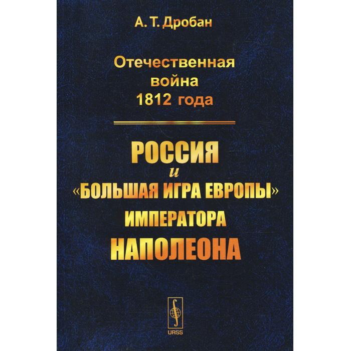 """Отечественная война 1812 года. Россия и """"большая игра Европы"""" императора Наполеона"""