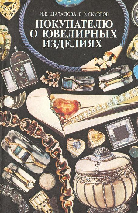 Покупателю о ювелирных изделиях. И. В. Шаталова, В. В. Скурлов