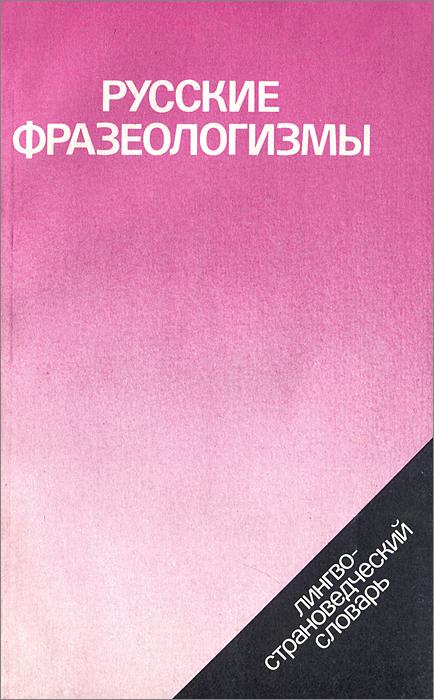 Русские фразеологизмы. Лингво-страноведческий словарь