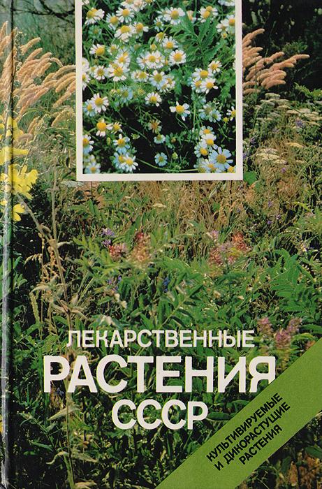 Лекарственные растения СССР: Культивируемые и дикорастущие растения