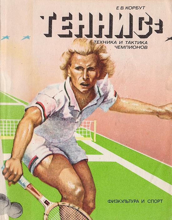 Теннис: техника и тактика чемпионов. Корбут Е. В.
