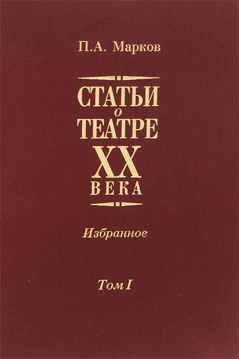 Статьи о театре XX века. Избранное. В 2 томах. Том 1
