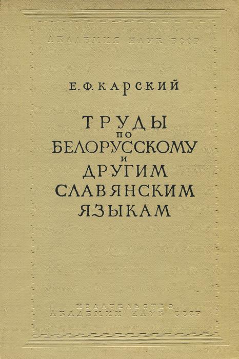 Е. Ф. Карский. Труды по белорусскому и другим славянским языкам