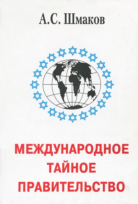МЕЖДУНАРОДНОЕ ТАЙНОЕ ПРАВИТЕЛЬСТВО А.С.ШМАКОВ СКАЧАТЬ БЕСПЛАТНО