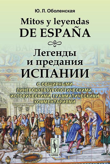 Mitos y leyendas de Espana / Легенды и предания Испании. С обширными лингвокультурологическими, историческими, грамматическими комментариями. Учебное пособие ( 978-5-9710-1772-1 )