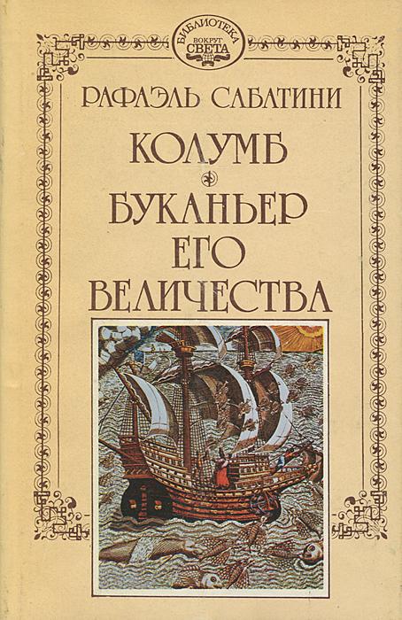 Рафаэль Сабатини. Собрание сочинений в 10 томах. Том 1. Колумб. Буканьер Его Величества