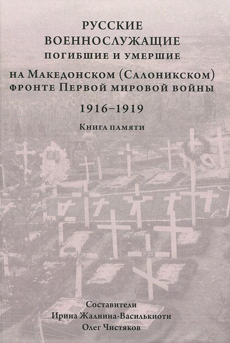 Русские военнослужащие, погибшие и умершие на Македонском (Салоникском) фронте Первой мировой войны. 1916-1919. Книга памяти