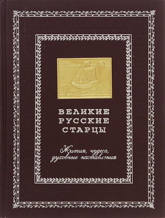 Великие русские старцы. Жития, чудеса, духовные наставления